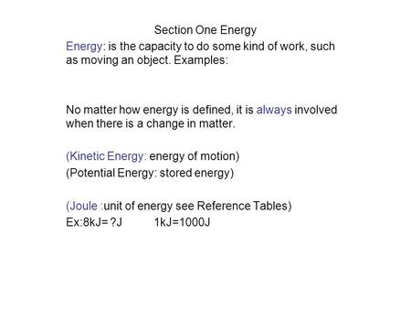 Section One Energy Energy: is the capacity to do some kind of work, such as moving an object. Examples: No matter how energy is defined, it is always involved.
