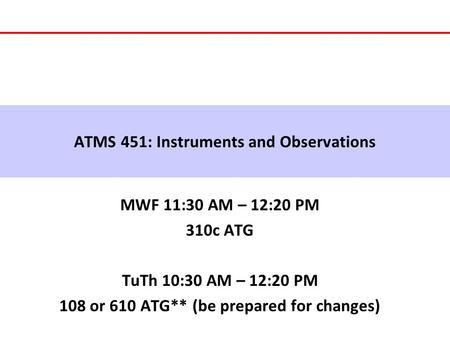 ATMS 451: Instruments and Observations MWF 11:30 AM – 12:20 PM 310c ATG TuTh 10:30 AM – 12:20 PM 108 or 610 ATG** (be prepared for changes)