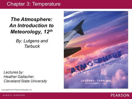 Copyright © 2013 Pearson Education, Inc. The Atmosphere: An Introduction to Meteorology, 12 th By: Lutgens and Tarbuck Lectures by: Heather Gallacher,