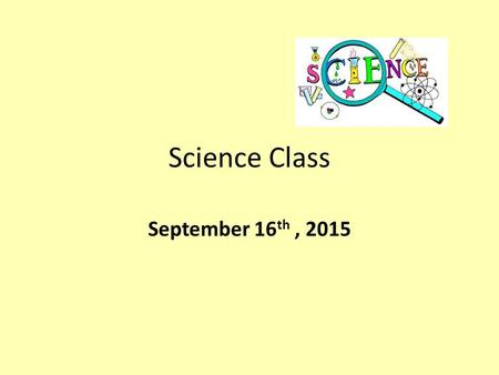 Science Class September 16 th, 2015. Warm Up.. Place your backpacks along the back wall Grab your notebook, pencil, agenda, glue, scissors, headphones.