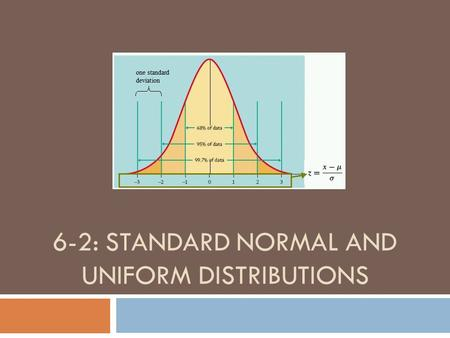 6-2: STANDARD NORMAL AND UNIFORM DISTRIBUTIONS. IMPORTANT CHANGE Last chapter, we dealt with discrete probability distributions. This chapter we will.