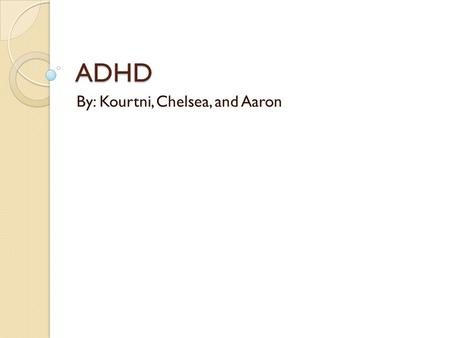 ADHD By: Kourtni, Chelsea, and Aaron. What is ADHD? ADHD stands for Attention deficit hyperactivity disorder ADHD is a problem with inattentiveness, over-activity,