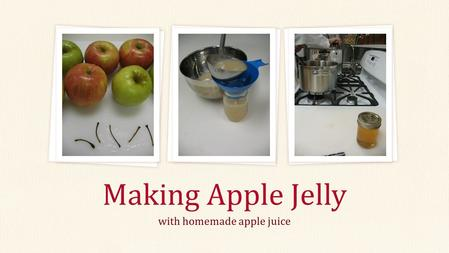 With homemade apple juice Making Apple Jelly. From Apples to Jelly… Start with Apples Step 1: Make Juice Step 2: Make Jelly Step 3: Boiling Water Canning.
