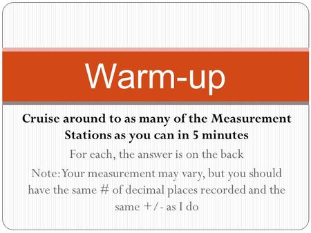 Cruise around to as many of the Measurement Stations as you can in 5 minutes For each, the answer is on the back Note: Your measurement may vary, but you.