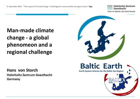 Man-made climate change - a global phenomeon and a regional challenge Hans von Storch Helmholtz Zentrum Geesthacht Germany 6. December 2013 - The Impact.