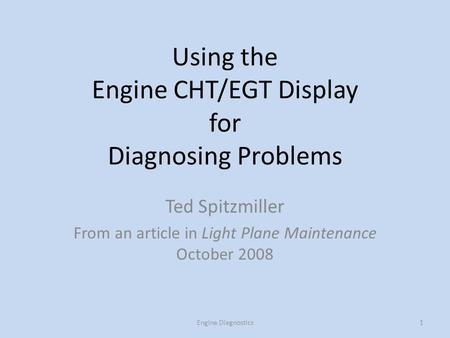 Using the Engine CHT/EGT Display for Diagnosing Problems Ted Spitzmiller From an article in Light Plane Maintenance October 2008 1Engine Diagnostics.