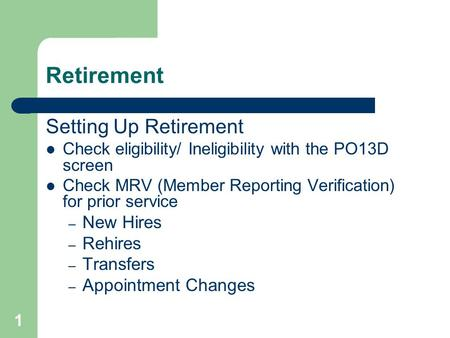 1 Retirement Setting Up Retirement Check eligibility/ Ineligibility with the PO13D screen Check MRV (Member Reporting Verification) for prior service –