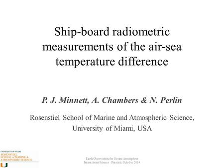 Ship-board radiometric measurements of the air-sea temperature difference P. J. Minnett, A. Chambers & N. Perlin Rosenstiel School of Marine and Atmospheric.