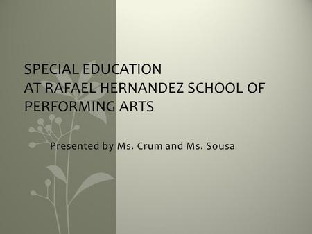Presented by Ms. Crum and Ms. Sousa SPECIAL EDUCATION AT RAFAEL HERNANDEZ SCHOOL OF PERFORMING ARTS.