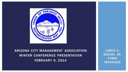 ARIZONA CITY MANAGEMENT ASSOCIATION WINTER CONFERENCE PRESENTATION FEBRUARY 5, 2014 JAMES C. BACON, JR. TOWN MANAGER.