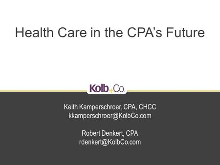 Health Care in the CPA's Future Keith Kamperschroer, CPA, CHCC Robert Denkert, CPA