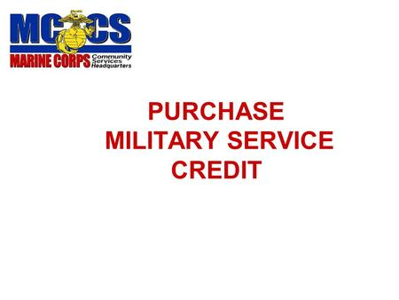 PURCHASE MILITARY SERVICE CREDIT ELIGIBILITY Enrolled in USMC NAF Retirement Plan. Not receiving or not expecting to receive a military retirement. Have.