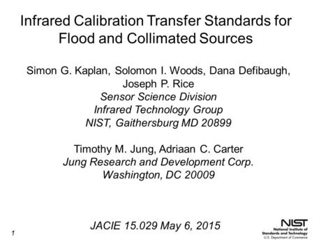 Infrared Calibration Transfer Standards for Flood and Collimated Sources Simon G. Kaplan, Solomon I. Woods, Dana Defibaugh, Joseph P. Rice Sensor Science.