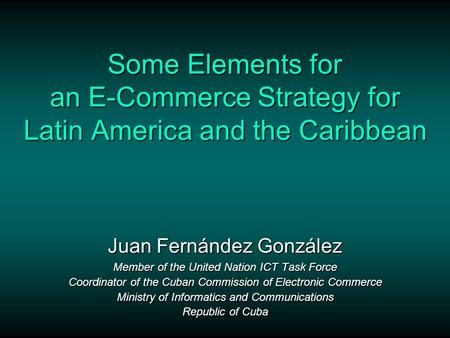 Some Elements for an E-Commerce Strategy for Latin America and the Caribbean Juan Fernández González Member of the United Nation ICT Task Force Coordinator.