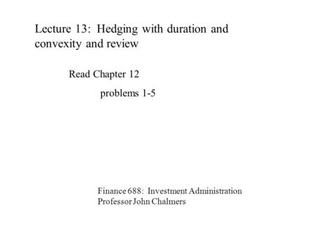Lecture 13: Hedging with duration and convexity and review Finance 688: Investment Administration Professor John Chalmers Read Chapter 12 problems 1-5.