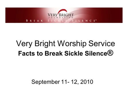 Very Bright Worship Service Facts to Break Sickle Silence ® September 11- 12, 2010.