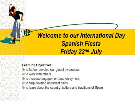 Welcome to our International Day Spanish Fiesta Friday 22 nd July Learning Objectives: to further develop our global awareness to work with others to increase.
