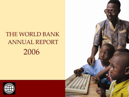 ANNUAL REPORT THE WORLD BANK 2006. The International Bank for Reconstruction and Development Established 1944 184 Members Cumulative lending: $420.2 billion.