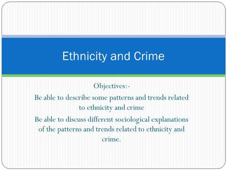 Objectives:- Be able to describe some patterns and trends related to ethnicity and crime Be able to discuss different sociological explanations of the.