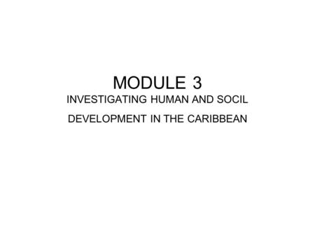MODULE 3 INVESTIGATING HUMAN AND SOCIL DEVELOPMENT IN THE CARIBBEAN.