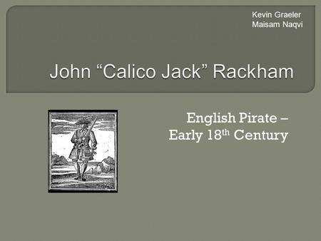 English Pirate – Early 18 th Century Kevin Graeler Maisam Naqvi.