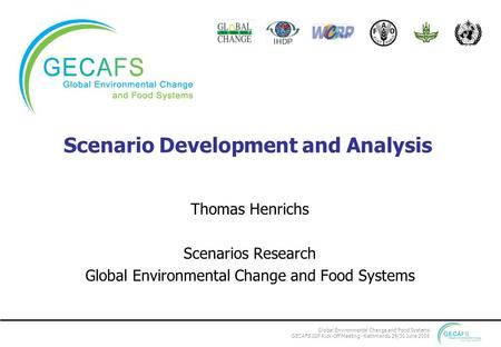 Global Environmental Change and Food Systems GECAFS IGP Kick-Off Meeting - Kathmandu 29/30 June 2006 Scenario Development and Analysis Thomas Henrichs.