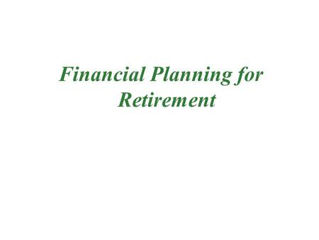 Financial Planning for Retirement. Why Retirement Plan? For Financial security when you do not work Saving is necessary to accumulate the capital needed.