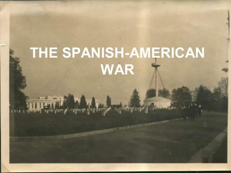 THE SPANISH-AMERICAN WAR. Cuba vs. Spain Cubans tried to revolt against Spain between 1868-1878. –Not successful Spain did abolish slavery in Cuba U.S.