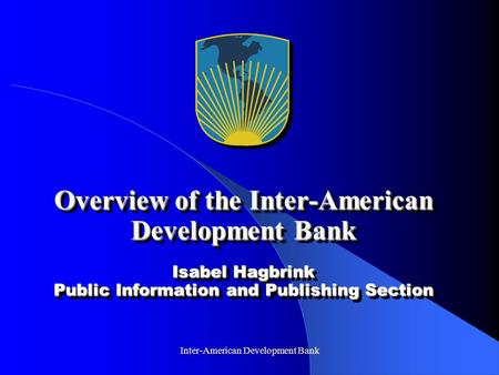 Inter-American Development Bank Overview of the Inter-American Development Bank Isabel Hagbrink Public Information and Publishing Section.