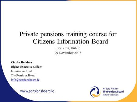 Private pensions training course for Citizens Information Board Jury's Inn, Dublin 29 November 2007 Ciarán Holahan Higher Executive Officer Information.