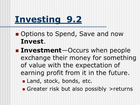 Investing 9.2 Options to Spend, Save and now Invest. Investment—Occurs when people exchange their money for something of value with the expectation of.