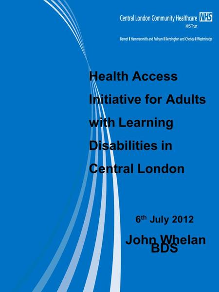 Health Access Initiative for Adults with Learning Disabilities in Central London 6 th July 2012 John Whelan BDS.