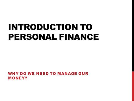INTRODUCTION TO PERSONAL FINANCE WHY DO WE NEED TO MANAGE OUR MONEY?