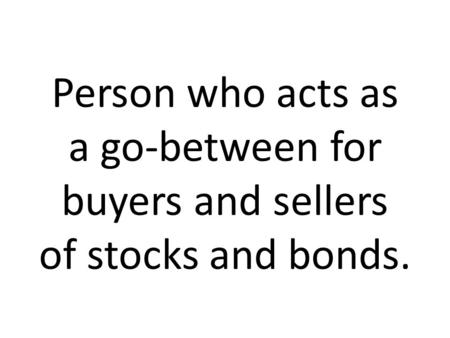 Person who acts as a go-between for buyers and sellers of stocks and bonds.