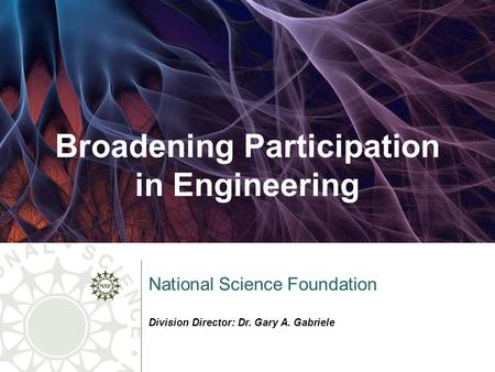 Broadening Participation in Engineering National Science Foundation Division Director: Dr. Gary A. Gabriele.