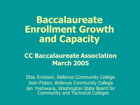 Baccalaureate Enrollment Growth and Capacity CC Baccalaureate Association March 2005 Elise Erickson, Bellevue Community College Jean Floten, Bellevue Community.