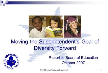 RCSD Human Resources Department 1 Report to Board of Education October 2007 Moving the Superintendent's Goal of Diversity Forward.