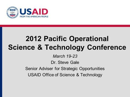 2012 Pacific Operational Science & Technology Conference March 19-23 Dr. Steve Gale Senior Adviser for Strategic Opportunities USAID Office of Science.