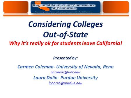 Considering Colleges Out-of-State Why it's really ok for students leave California! Presented by: Carmen Coleman- University of Nevada, Reno