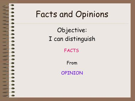 Facts and Opinions Objective: I can distinguish FACTS From OPINION.
