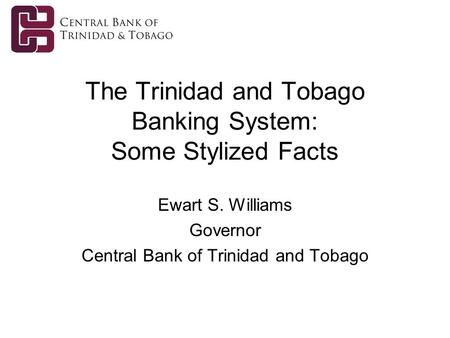 The Trinidad and Tobago Banking System: Some Stylized Facts Ewart S. Williams Governor Central Bank of Trinidad and Tobago.