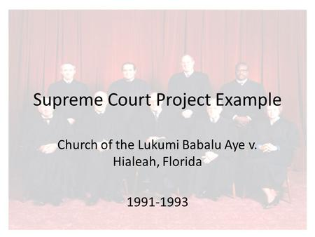 Supreme Court Project Example Church of the Lukumi Babalu Aye v. Hialeah, Florida 1991-1993.