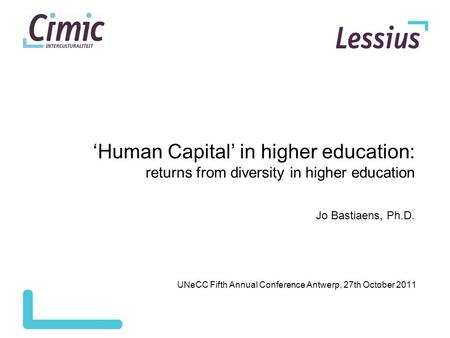 'Human Capital' in higher education: returns from diversity in higher education Jo Bastiaens, Ph.D. UNeCC Fifth Annual Conference Antwerp, 27th October.