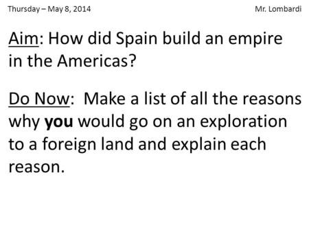Thursday – May 8, 2014 Mr. Lombardi Do Now: Make a list of all the reasons why you would go on an exploration to a foreign land and explain each reason.