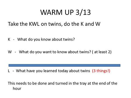 WARM UP 3/13 Take the KWL on twins, do the K and W K - What do you know about twins? W - What do you want to know about twins? ( at least 2) L - What have.