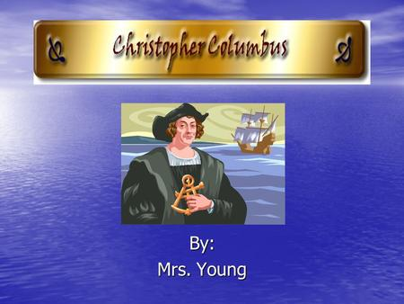 By: Mrs. Young. Christopher Columbus Date of Birth: 1451 Date of Birth: 1451 Date of Death: 1506 Date of Death: 1506 Country of Origin: Italy Country.