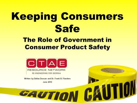 Keeping Consumers Safe The Role of Government in Consumer Product Safety Written by Dallas Duncan and Dr. Frank B. Flanders June 2010.