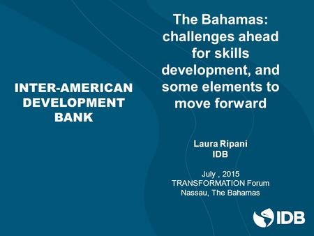 INTER-AMERICAN DEVELOPMENT BANK The Bahamas: challenges ahead for skills development, and some elements to move forward Laura Ripani IDB July, 2015 TRANSFORMATION.