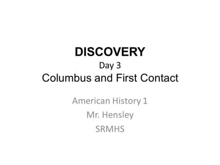 DISCOVERY Day 3 Columbus and First Contact American History 1 Mr. Hensley SRMHS.