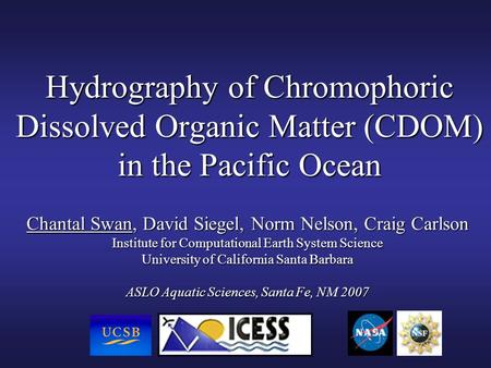 Hydrography of Chromophoric Dissolved Organic Matter (CDOM) in the Pacific Ocean Chantal Swan, David Siegel, Norm Nelson, Craig Carlson Institute for Computational.